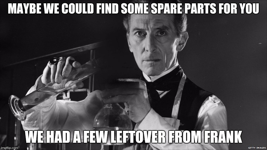 MAYBE WE COULD FIND SOME SPARE PARTS FOR YOU WE HAD A FEW LEFTOVER FROM FRANK | made w/ Imgflip meme maker