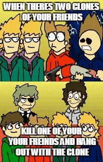 WHEN THERES TWO CLONES OF YOUR FRIENDS KILL ONE OF YOUR YOUR FREINDS AND HANG OUT WITH THE CLONE | image tagged in eddsworld | made w/ Imgflip meme maker