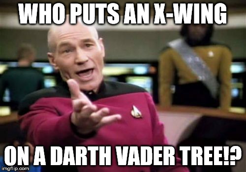 Picard Wtf Meme | WHO PUTS AN X-WING ON A DARTH VADER TREE!? | image tagged in memes,picard wtf | made w/ Imgflip meme maker