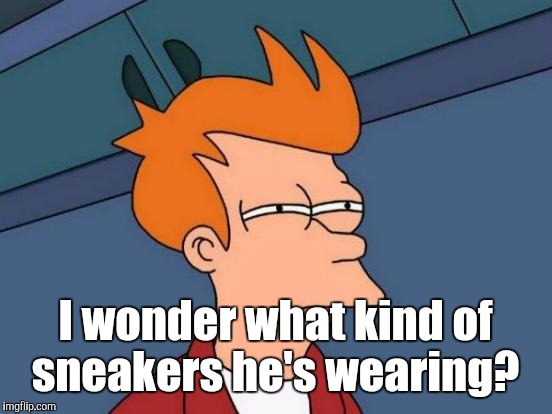 Futurama Fry Meme | I wonder what kind of sneakers he's wearing? | image tagged in memes,futurama fry | made w/ Imgflip meme maker