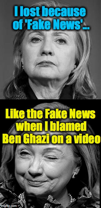 Hillary Winking | I lost because of 'Fake News'... Like the Fake News when I blamed Ben Ghazi on a video | image tagged in hillary winking | made w/ Imgflip meme maker