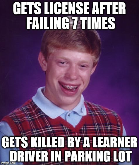 Bad Luck Brian Meme | GETS LICENSE AFTER FAILING 7 TIMES GETS KILLED BY A LEARNER DRIVER IN PARKING LOT | image tagged in memes,bad luck brian | made w/ Imgflip meme maker