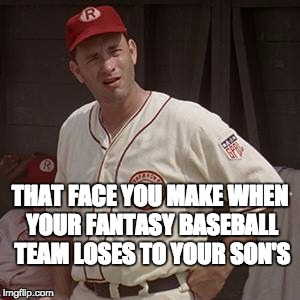 There's no crying in baseball | THAT FACE YOU MAKE WHEN YOUR FANTASY BASEBALL TEAM LOSES TO YOUR SON'S | image tagged in there's no crying in baseball | made w/ Imgflip meme maker