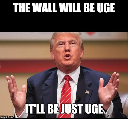Donald Trump's Huge | THE WALL WILL BE UGE IT'LL BE JUST UGE | image tagged in donald trump's huge | made w/ Imgflip meme maker