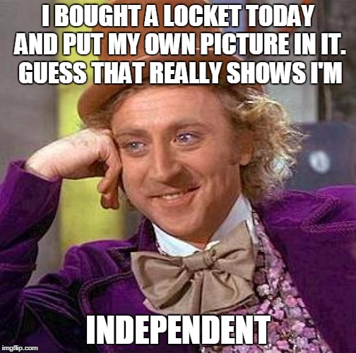 Creepy Condescending Wonka Meme | I BOUGHT A LOCKET TODAY AND PUT MY OWN PICTURE IN IT. GUESS THAT REALLY SHOWS I'M INDEPENDENT | image tagged in memes,creepy condescending wonka | made w/ Imgflip meme maker