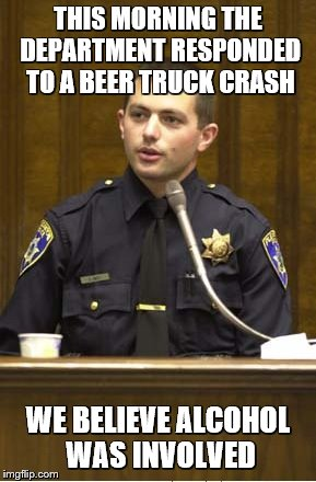 Police Officer Testifying | THIS MORNING THE DEPARTMENT RESPONDED TO A BEER TRUCK CRASH WE BELIEVE ALCOHOL WAS INVOLVED | image tagged in memes,police officer testifying | made w/ Imgflip meme maker