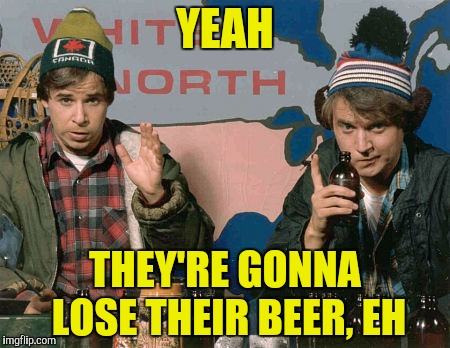 YEAH THEY'RE GONNA LOSE THEIR BEER, EH | made w/ Imgflip meme maker