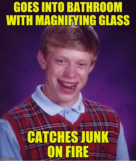 Bad Luck Brian Meme | GOES INTO BATHROOM WITH MAGNIFYING GLASS CATCHES JUNK ON FIRE | image tagged in memes,bad luck brian | made w/ Imgflip meme maker