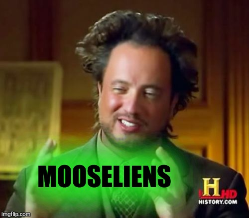 Ancient Aliens Meme | MOOSELIENS | image tagged in memes,ancient aliens | made w/ Imgflip meme maker