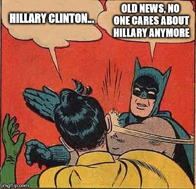 Batman Slapping Robin Meme | HILLARY CLINTON... OLD NEWS, NO ONE CARES ABOUT HILLARY ANYMORE | image tagged in memes,batman slapping robin | made w/ Imgflip meme maker