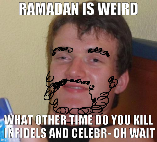 Isn't mocking religion so funny guys? :{O | RAMADAN IS WEIRD WHAT OTHER TIME DO YOU KILL INFIDELS AND CELEBR- OH WAIT | image tagged in memes,10 guy,religion,spirituality | made w/ Imgflip meme maker
