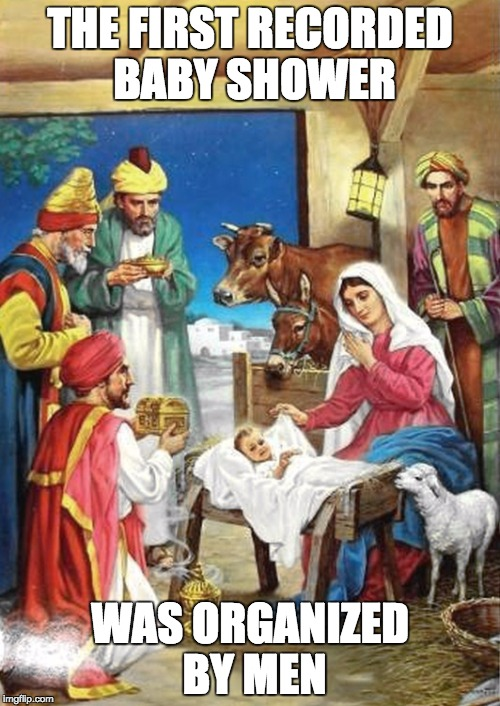 THE FIRST RECORDED BABY SHOWER; WAS ORGANIZED BY MEN | image tagged in nativity,wisemen,baby shower,gender roles | made w/ Imgflip meme maker