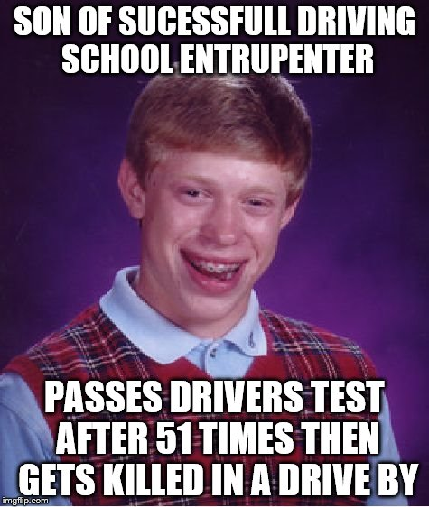Bad Luck Brian Meme | SON OF SUCESSFULL DRIVING SCHOOL ENTRUPENTER PASSES DRIVERS TEST AFTER 51 TIMES THEN GETS KILLED IN A DRIVE BY | image tagged in memes,bad luck brian | made w/ Imgflip meme maker