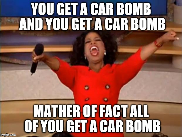 Oprah You Get A Meme | YOU GET A CAR BOMB AND YOU GET A CAR BOMB MATHER OF FACT ALL OF YOU GET A CAR BOMB | image tagged in memes,oprah you get a | made w/ Imgflip meme maker