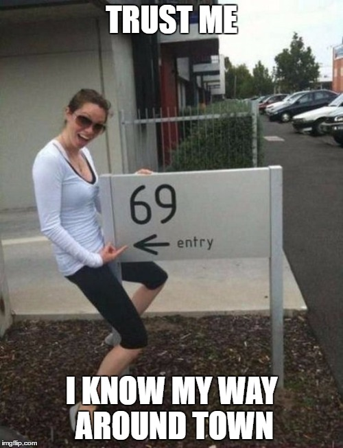 69 street sign |  TRUST ME; I KNOW MY WAY AROUND TOWN | image tagged in 69 street sign | made w/ Imgflip meme maker