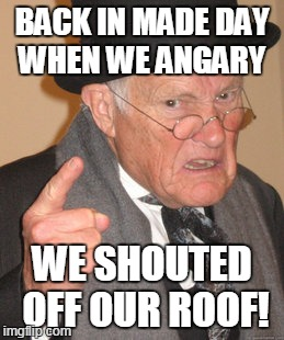Back In My Day Meme | BACK IN MADE DAY WHEN WE ANGARY WE SHOUTED OFF OUR ROOF! | image tagged in memes,back in my day | made w/ Imgflip meme maker