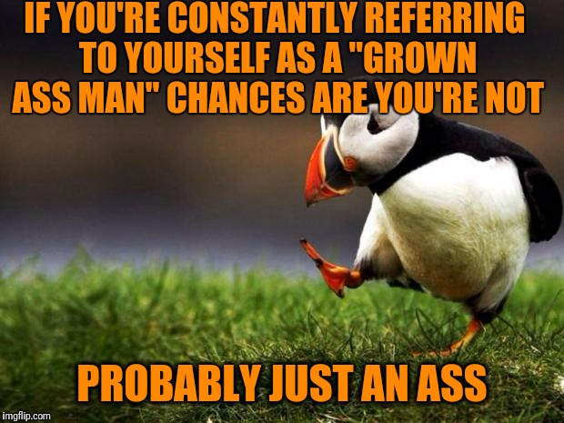 "Unpopular Opinion Puffin Meme | IF YOU'RE CONSTANTLY REFERRING TO YOURSELF AS A ""GROWN ASS MAN"" CHANCES ARE YOU'RE NOT PROBABLY JUST AN ASS 