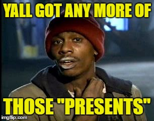 "Y'all Got Any More Of That Meme | YALL GOT ANY MORE OF THOSE ""PRESENTS"" 