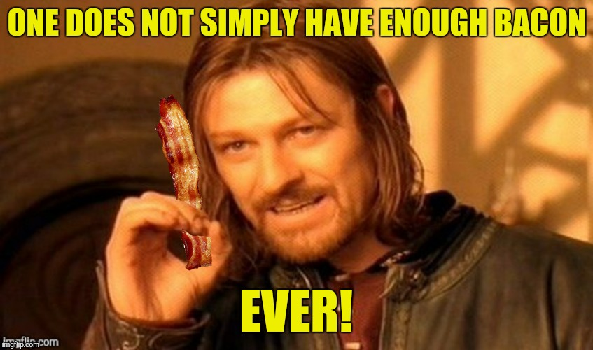 ONE DOES NOT SIMPLY HAVE ENOUGH BACON EVER! | made w/ Imgflip meme maker