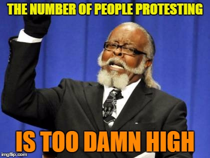 Too Damn High Meme | THE NUMBER OF PEOPLE PROTESTING IS TOO DAMN HIGH | image tagged in memes,too damn high | made w/ Imgflip meme maker