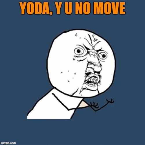 Y U No Meme | YODA, Y U NO MOVE | image tagged in memes,y u no | made w/ Imgflip meme maker