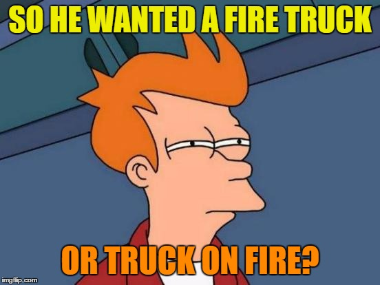 Futurama Fry Meme | SO HE WANTED A FIRE TRUCK OR TRUCK ON FIRE? | image tagged in memes,futurama fry | made w/ Imgflip meme maker