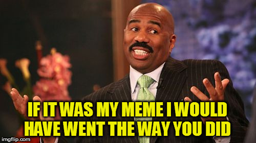 Steve Harvey Meme | IF IT WAS MY MEME I WOULD HAVE WENT THE WAY YOU DID | image tagged in memes,steve harvey | made w/ Imgflip meme maker