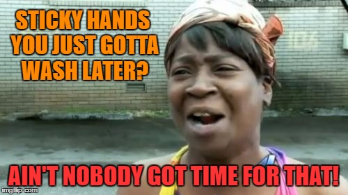 Aint Nobody Got Time For That Meme | STICKY HANDS YOU JUST GOTTA WASH LATER? AIN'T NOBODY GOT TIME FOR THAT! | image tagged in memes,aint nobody got time for that | made w/ Imgflip meme maker
