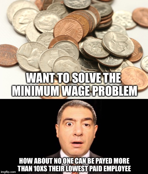 Minimum Wage Problem Solved | WANT TO SOLVE THE MINIMUM WAGE PROBLEM HOW ABOUT NO ONE CAN BE PAYED MORE THAN 10XS THEIR LOWEST PAID EMPLOYEE | image tagged in minimum wage,ceo,employees,maximum wage,economic justice | made w/ Imgflip meme maker