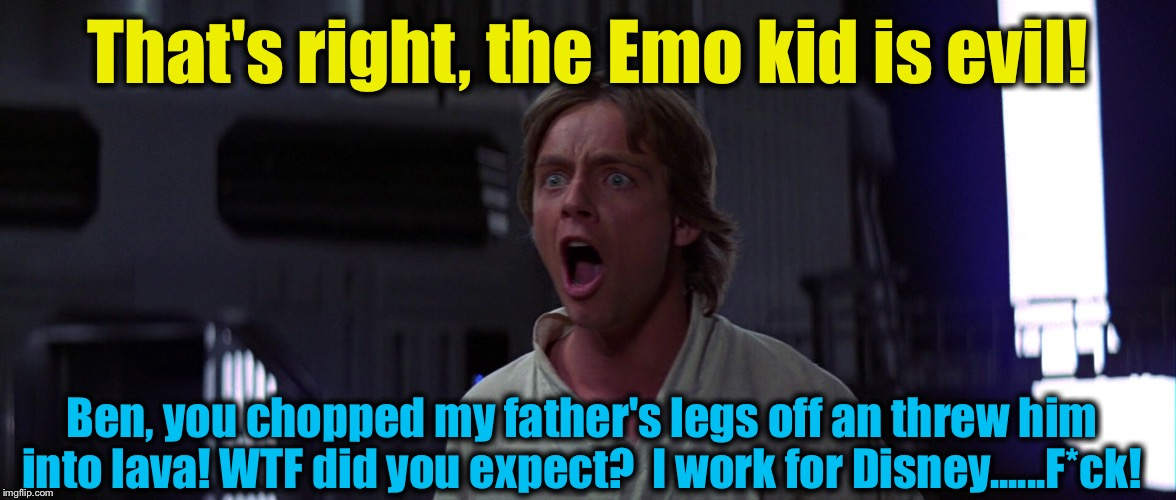 That's right, the Emo kid is evil! Ben, you chopped my father's legs off an threw him into lava! WTF did you expect?  I work for Disney..... | made w/ Imgflip meme maker