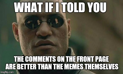 It's like watching the Superbowl for the commercials |  WHAT IF I TOLD YOU; THE COMMENTS ON THE FRONT PAGE ARE BETTER THAN THE MEMES THEMSELVES | image tagged in memes,matrix morpheus | made w/ Imgflip meme maker