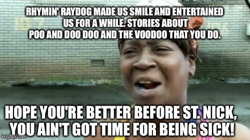 Aint Nobody Got Time For That Meme | HOPE YOU'RE BETTER BEFORE ST. NICK, YOU AIN'T GOT TIME FOR BEING SICK! RHYMIN' RAYDOG MADE US SMILE AND ENTERTAINED US FOR A WHILE. STORIES  | image tagged in memes,aint nobody got time for that | made w/ Imgflip meme maker