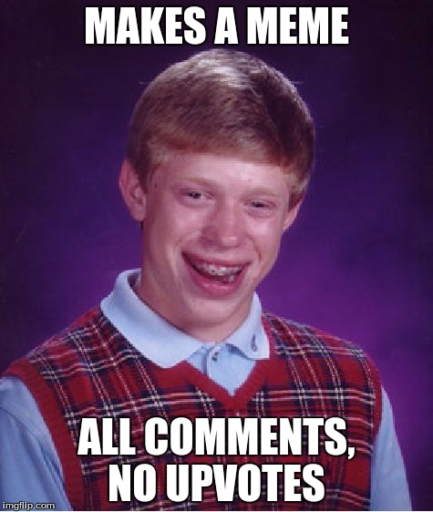 Bad Luck Brian Meme | MAKES A MEME ALL COMMENTS, NO UPVOTES | image tagged in memes,bad luck brian | made w/ Imgflip meme maker