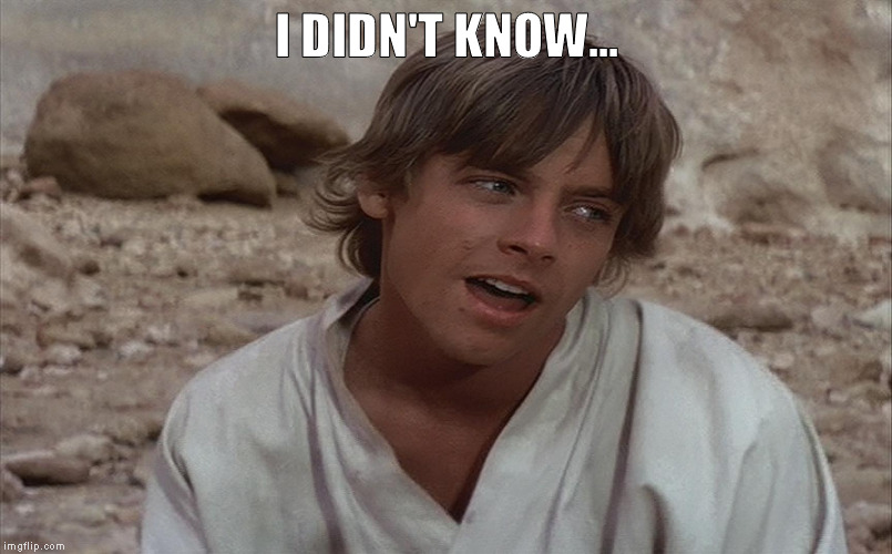 Luke isn't sure about Ben... | I DIDN'T KNOW... | image tagged in luke isn't sure about ben | made w/ Imgflip meme maker