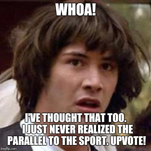 Conspiracy Keanu Meme | WHOA! I'VE THOUGHT THAT TOO.  I JUST NEVER REALIZED THE PARALLEL TO THE SPORT. UPVOTE! | image tagged in memes,conspiracy keanu | made w/ Imgflip meme maker