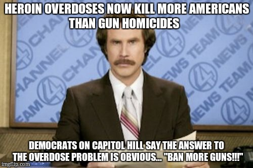 Ron Burgundy Meme | HEROIN OVERDOSES NOW KILL MORE AMERICANS          THAN GUN HOMICIDES DEMOCRATS ON CAPITOL HILL SAY THE ANSWER TO THE OVERDOSE PROBLEM IS OBV | image tagged in memes,ron burgundy | made w/ Imgflip meme maker