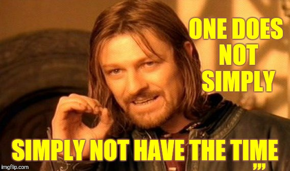 One Does Not Simply Meme | ONE DOES NOT SIMPLY SIMPLY NOT HAVE THE TIME ,,, | image tagged in memes,one does not simply | made w/ Imgflip meme maker