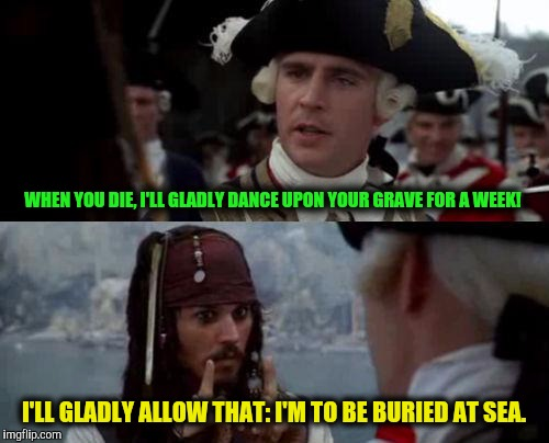 When haters gonna hate | WHEN YOU DIE, I'LL GLADLY DANCE UPON YOUR GRAVE FOR A WEEK! I'LL GLADLY ALLOW THAT: I'M TO BE BURIED AT SEA. | image tagged in jack sparrow you have heard of me,death,grave,dance,hate | made w/ Imgflip meme maker