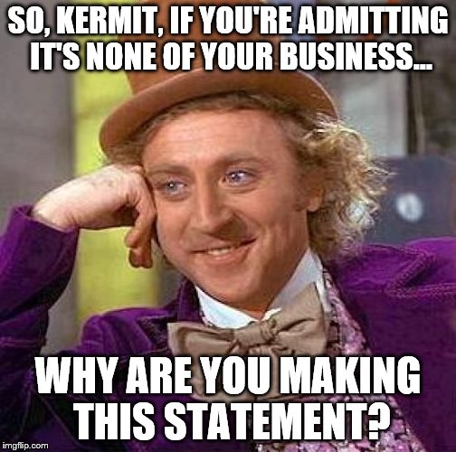 "A question to ask Kermit when he clearly states ""It's none of his business."" 