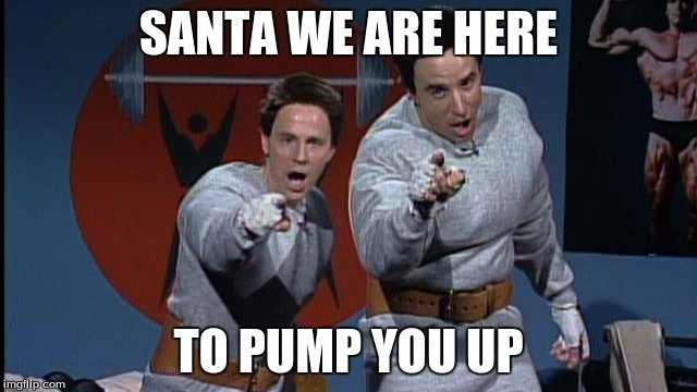SANTA WE ARE HERE TO PUMP YOU UP | made w/ Imgflip meme maker