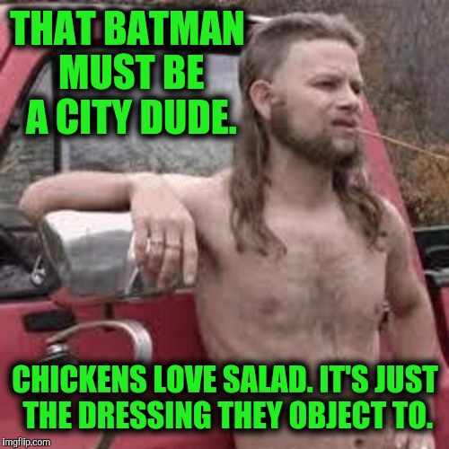 THAT BATMAN MUST BE A CITY DUDE. CHICKENS LOVE SALAD. IT'S JUST THE DRESSING THEY OBJECT TO. | made w/ Imgflip meme maker