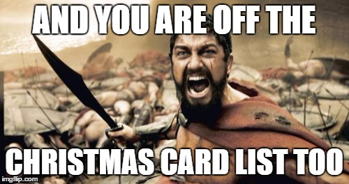 Sparta Leonidas Meme | AND YOU ARE OFF THE CHRISTMAS CARD LIST TOO | image tagged in memes,sparta leonidas | made w/ Imgflip meme maker