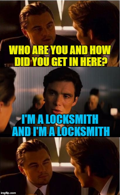 He covered all the key points in his answer... | WHO ARE YOU AND HOW DID YOU GET IN HERE? I'M A LOCKSMITH AND I'M A LOCKSMITH | image tagged in memes,inception,locksmith,keys | made w/ Imgflip meme maker