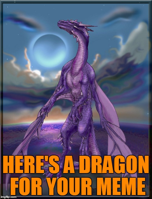 HERE'S A DRAGON FOR YOUR MEME | made w/ Imgflip meme maker