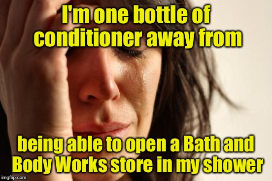 First World Problems Meme | I'm one bottle of conditioner away from being able to open a Bath and Body Works store in my shower | image tagged in memes,first world problems | made w/ Imgflip meme maker