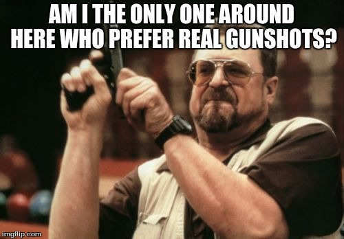 Am I The Only One Around Here Meme | AM I THE ONLY ONE AROUND HERE WHO PREFER REAL GUNSHOTS? | image tagged in memes,am i the only one around here | made w/ Imgflip meme maker