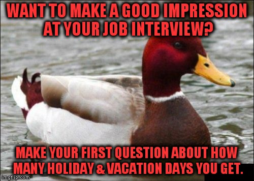 This technique gets good results. | WANT TO MAKE A GOOD IMPRESSION AT YOUR JOB INTERVIEW? MAKE YOUR FIRST QUESTION ABOUT HOW MANY HOLIDAY & VACATION DAYS YOU GET. | image tagged in memes,malicious advice mallard,job interview,paid hoidays,vacation days | made w/ Imgflip meme maker