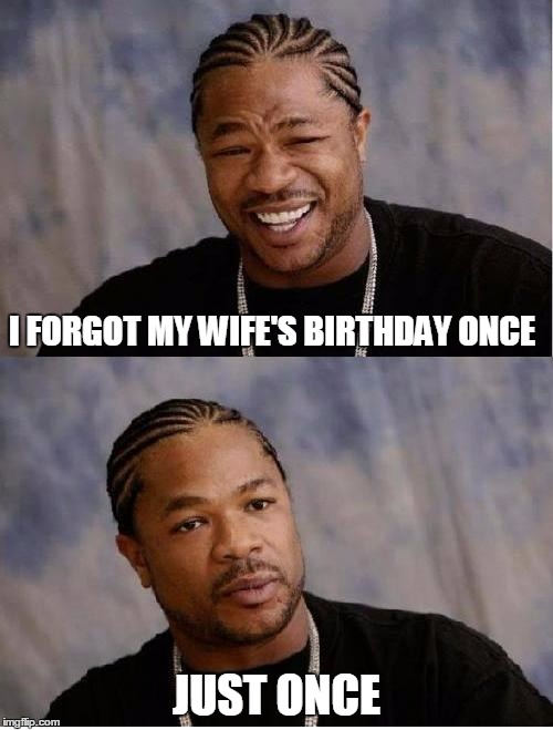Most expensive birthday present ever. | I FORGOT MY WIFE'S BIRTHDAY ONCE JUST ONCE | image tagged in facebook problems,wife,birthday | made w/ Imgflip meme maker