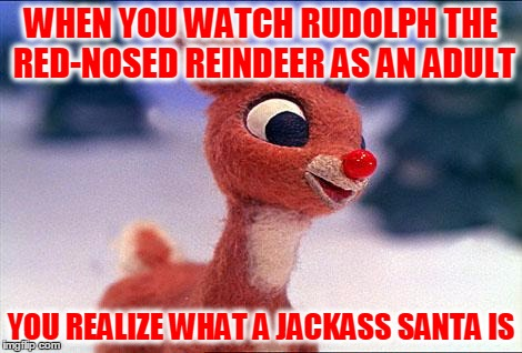 Santa Was Really Quite A Jerk | WHEN YOU WATCH RUDOLPH THE RED-NOSED REINDEER AS AN ADULT YOU REALIZE WHAT A JACKASS SANTA IS | image tagged in rudolph,rudolph the red-nosed reindeer,santa claus,what a jerk,christmas | made w/ Imgflip meme maker