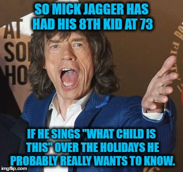 "senior dad | SO MICK JAGGER HAS HAD HIS 8TH KID AT 73 IF HE SINGS ""WHAT CHILD IS THIS"" OVER THE HOLIDAYS HE PROBABLY REALLY WANTS TO KNOW. 
